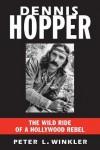 Dennis Hopper: The Wild Ride of a Hollywood Rebel - Peter L. Winkler