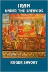 Iran Under the Safavids - Roger Savory
