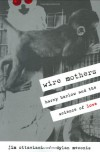 Wire Mothers: Harry Harlow and the Science of Love - Jim Ottaviani, Dylan Meconis