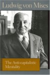 The Anti-capitalistic Mentality - Ludwig von Mises, Bettina Bien Greaves