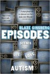 Episodes: Scenes from Life, Love, and Autism - Blaze Ginsberg