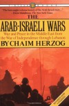 The Arab-Israeli Wars: War and Peace in the Middle East from the War of Independence through Lebanon - Chaim Herzog