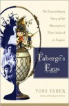 Faberge's Eggs: The Extraordinary Story of the Masterpieces That Outlived an Empire - Toby Faber