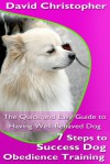 7 Steps to Success Dog Obedience Training: The Quick and Easy Guide to Having Well-Behaved Dog - David Christopher