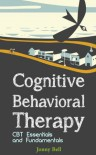 Cognitive Behavioral Therapy: CBT Essentials and Fundamentals: A Practical Guide to CBT and Modern Psychology - Jonny Bell