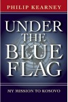 Under the Blue Flag: My Mission to Kosovo - Philip Kearney