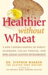 Healthier Without Wheat: A New Understanding of Wheat Allergies, Celiac Disease, and Non-Celiac Gluten Intolerance - Stephen Wangen