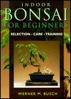 Indoor Bonsai For Beginners: Selection * Care * Training - Werner Busch