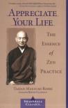 Appreciate Your Life: The Essence of Zen Practice - Taizan Maezumi, Wendy Egyoku Nakao, Eve Myonen Marko