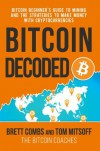Bitcoin Decoded: Bitcoin Beginner's Guide to Mining and the Strategies to Make Money with Cryptocurrencies. - Brett Combs, Tom Mitsoff