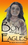 The Boy Who Flew With Eagles - Ben Woodard, Laura Leikona