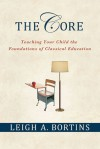 The Core: Teaching Your Child the Foundations of Classical Education - Leigh A. Bortins