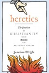 Heretics: The Creation of Christianity from the Gnostics to the Modern Church - Jonathan Wright