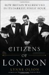 Citizens of London: How Britain was Rescued in Its Darkest, Finest Hour - Lynne Olson