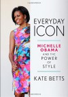 Everyday Icon: Michelle Obama and the Power of Style - Kate Betts