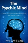 The Psychic Mind: A Practical Guide to Psychic Development & Spiritual Growth - Avis Williams