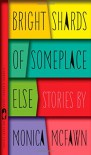 Bright Shards of Someplace Else: Stories - Monica McFawn