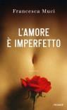 L'amore è imperfetto - Francesca Muci, Cecilia Flegenheimer