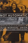 Not Automatic: Women and the Left in the Forging of the Auto Workers' Union - Sol Dollinger, Kim Moody