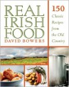 Real Irish Food: 150 Classic Recipes from the Old Country - David Bowers