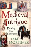 Medieval Intrigue: Decoding Royal Conspiracies - Ian Mortimer