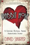 Rabbit Hole: A Satanic Ritual Abuse Survivor's Story - David Shurter