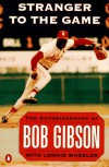 Stranger to the Game: The Autobiography of Bob Gibson - Bob Gibson;Lonnie Wheeler