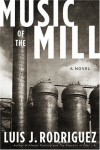 Music of the Mill: A Novel - Luis J. Rodriguez