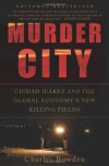 Murder City: Ciudad Juarez and the Global Economy's New Killing Fields - Charles Bowden