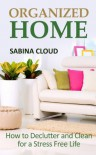 Organized Home: How to Declutter and Clean for a Stress Free Life - Sabina Cloud