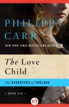 The Love Child: 6 (The Daughters of England) - Philippa Carr