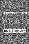 Yeah Yeah Yeah: The Story of Modern Pop - Bob Stanley