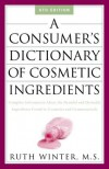 A Consumer's Dictionary of Cosmetic Ingredients: Complete Information About the Harmful and Desirable Ingredients Found in Cosmetics and Cosmeceuticals - Ruth Winter