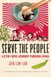 Serve the People: A Stir-Fried Journey Through China - Jen Lin-Liu