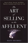 The Art of Selling to the Affluent: How to Attract, Service, and Retain Wealthy Customers and Clients for Life - Matt Oechsli