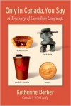Only in Canada, You Say: A Treasury of Canadian Language - Katherine Barber