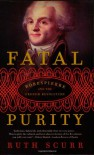 Fatal Purity: Robespierre and the French Revolution - Ruth Scurr