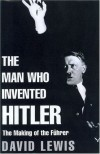 The Man Who Invented Hitler: The Making of the Fuhrer - David Lewis