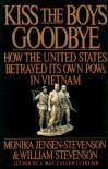 Kiss the Boys Goodbye: How the United States Betrayed Its Own POWs in Vietnam - Monika Jensen-Stevenson, William Stevenson