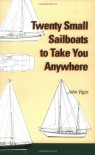 Twenty Small Sailboats to Take You Anywhere - John Vigor