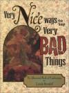 Very Nice Ways to Say Very Bad Things: The Unusual Book of Euphemisms - Linda Berdoll
