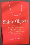 Shiny Objects: Why We Spend Money We Don't Have in Search of Happiness We Can't Buy - James A. Roberts