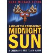 Land of the Radioactive Midnight Sun: A Cheechako's First Year in Alaska - Sean Michael Flynn