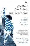 The Greatest Footballer You Never Saw: The Robin Friday Story - Paul McGuigan, Paolo Hewitt