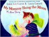 My Mommy Hung the Moon: A Love Story - Jamie Lee Curtis, Laura Cornell