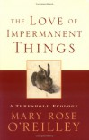 The Love of Impermanent Things: A Threshold Ecology - Mary Rose O'Reilley