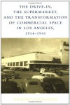 The Drive-In, the Supermarket, and the Transformation of Commercial Space in Los Angeles, 1914-1941: Reason and Emotion in Conflict Resolution - Richard Longstreth