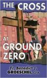 The Cross at Ground Zero - Benedict J. Groeschel
