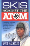 Skis Against the Atom: The Exciting, First Hand Account of Heroism and Daring Sabotage During the Nazi Occupation of Norway - Knut Haukelid, Collin Gubbins