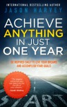 Achieve Anything In Just One Year: Be Inspired Daily to Live Your Dreams and Accomplish Your Goals - Jason Harvey